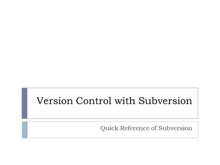 Version Control with Subversion Quick Reference of Subversion.
