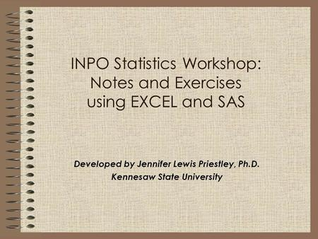 INPO Statistics Workshop: Notes <strong>and</strong> Exercises using EXCEL <strong>and</strong> SAS Developed by Jennifer Lewis Priestley, Ph.D. Kennesaw State University.