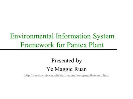 Environmental Information System Framework for Pantex Plant Presented by Ye Maggie Ruan (  )