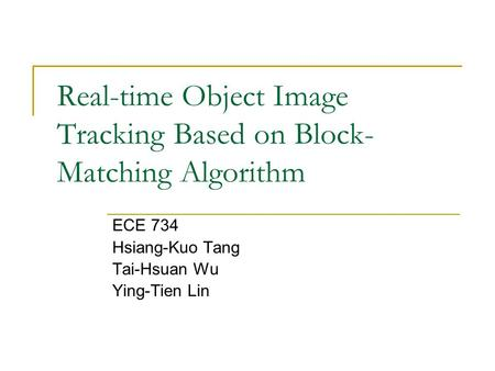 Real-time Object Image Tracking Based on Block- Matching Algorithm ECE 734 Hsiang-Kuo Tang Tai-Hsuan Wu Ying-Tien Lin.