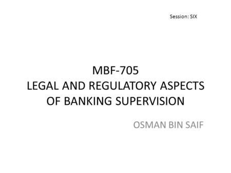 MBF-705 LEGAL AND REGULATORY ASPECTS OF <strong>BANKING</strong> SUPERVISION OSMAN BIN SAIF Session: SIX.