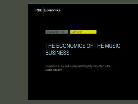 Economics RBB BRUSSELS 12 MAY 2006SIMON BISHOP THE ECONOMICS OF THE MUSIC BUSINESS Competition Law and Intellectual Property Protection in the Music Industry.