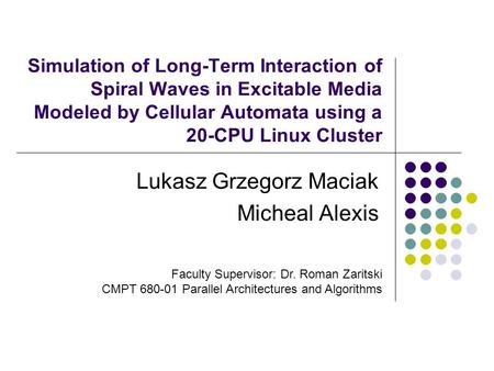 Simulation of Long-Term Interaction of Spiral Waves in Excitable Media Modeled by Cellular Automata using a 20-CPU Linux Cluster Lukasz Grzegorz Maciak.