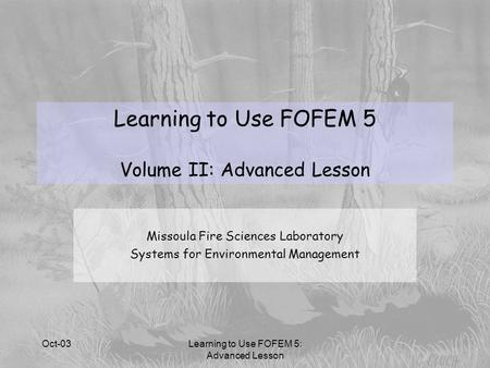 Oct-03Learning to Use FOFEM 5: Advanced Lesson Missoula Fire Sciences Laboratory Systems for Environmental Management Learning to Use FOFEM 5 Volume II: