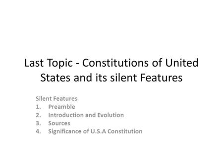 Last Topic - Constitutions of United States and its silent Features Silent Features 1.Preamble 2. Introduction and Evolution 3. Sources 4. Significance.