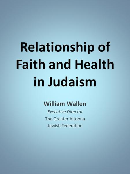 Relationship of Faith and Health in Judaism William Wallen Executive Director The Greater Altoona Jewish Federation.