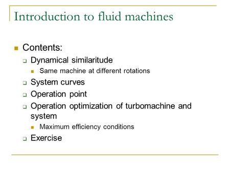 Introduction to fluid machines Contents:  Dynamical similaritude Same machine at different rotations  System curves  Operation point  Operation optimization.