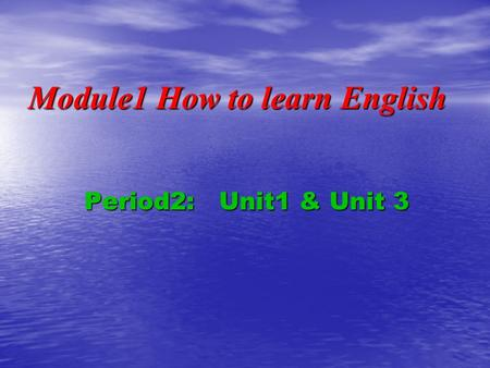 Module1 How to learn English Period2: Unit1 & Unit 3.