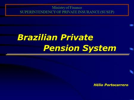 Brazilian Private Pension System Brazilian Private Pension System Hélio Portocarrero Ministry of Finance SUPERINTENDENCY OF PRIVATE INSURANCE (SUSEP)