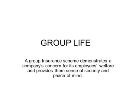 GROUP LIFE A group Insurance scheme demonstrates a company's concern for its employees' welfare and provides them sense of security and peace of mind.