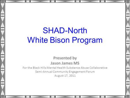 SHAD-North White Bison Program Presented by Jason James MS For the Black Hills Mental Health Substance Abuse Collaborative Semi-Annual Community Engagement.