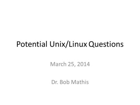 Potential Unix/Linux Questions March 25, 2014 Dr. Bob Mathis.