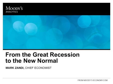 From the Great Recession to the New Normal MARK ZANDI, CHIEF ECONOMIST FROM MOODY'S ECONOMY.COM.
