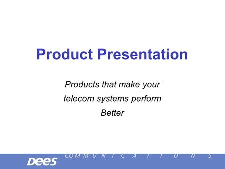 Product Presentation Products that make your telecom systems perform Better.