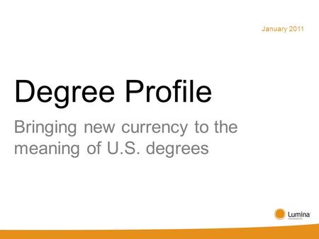 Degree Profile Bringing new currency to the meaning of U.S. degrees January 2011.