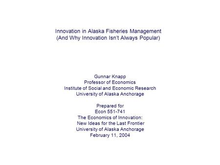 Innovation in Alaska Fisheries Management (And Why Innovation Isn't Always Popular) Gunnar Knapp Professor of Economics Institute of Social and Economic.
