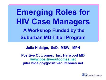 Emerging Roles for HIV Case Managers A Workshop Funded by the Suburban MD Title I Program Julia Hidalgo, ScD, MSW, MPH Positive Outcomes, Inc. Harwood.