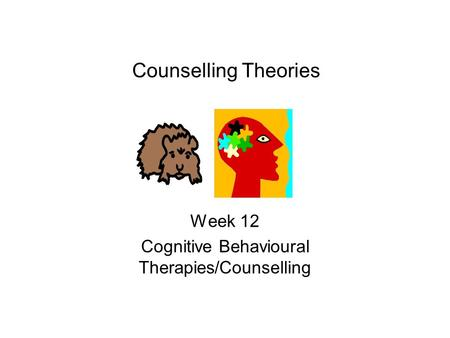 Counselling Theories Week 12 Cognitive Behavioural Therapies/Counselling.