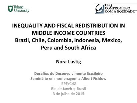 INEQUALITY AND FISCAL REDISTRIBUTION IN MIDDLE INCOME COUNTRIES Brazil, Chile, Colombia, Indonesia, Mexico, Peru and South Africa Nora Lustig Desafios.