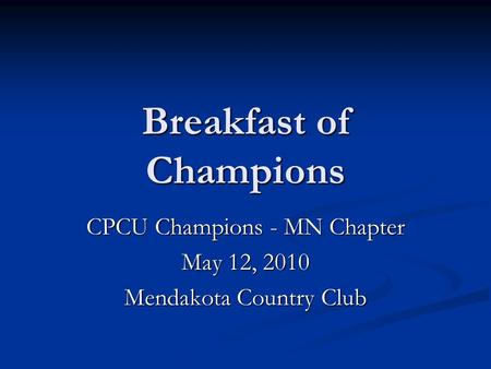 Breakfast of Champions CPCU Champions - MN Chapter May 12, 2010 Mendakota Country Club.
