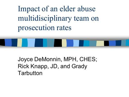 Impact of an elder abuse multidisciplinary team on prosecution rates Joyce DeMonnin, MPH, CHES; Rick Knapp, JD, and Grady Tarbutton.