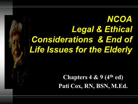 NCOA Legal & Ethical Considerations & End of Life Issues for the Elderly Chapters 4 & 9 (4 th ed) Pati Cox, RN, BSN, M.Ed.