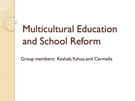 Multicultural Education and School Reform Group members: Keshab, Yuhua, and Carmella.