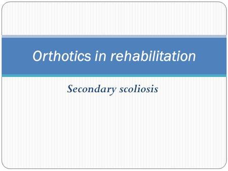 Secondary scoliosis Orthotics in rehabilitation.