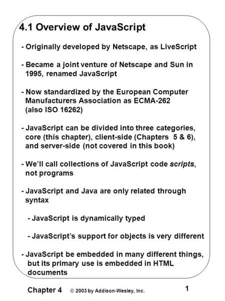 Chapter 4 © 2003 by Addison-Wesley, Inc. 1 4.1 Overview of JavaScript - Originally developed by Netscape, as LiveScript - Became a joint venture of Netscape.