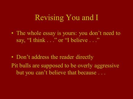 "Revising You and I The whole essay is yours: you don't need to say, ""I think..."" or ""I believe..."" Don't address the reader directly Pit bulls are supposed."