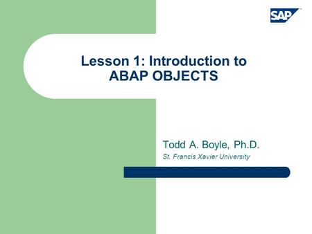 Lesson 1: Introduction to ABAP OBJECTS Todd A. Boyle, Ph.D. St. Francis Xavier University.