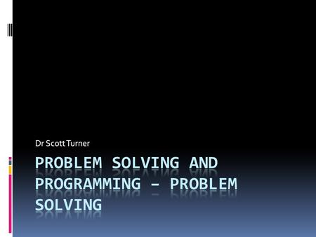 Dr Scott Turner. Why do you needed to develop problem solving skills?  One definition of programming is it is applied problem solving  You have a problem.