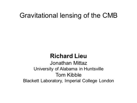 Gravitational lensing of the CMB Richard Lieu Jonathan Mittaz University of Alabama in Huntsville Tom Kibble Blackett Laboratory, Imperial College London.