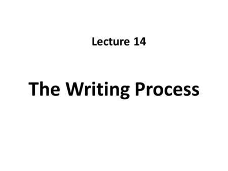 Lecture 14 The Writing Process.