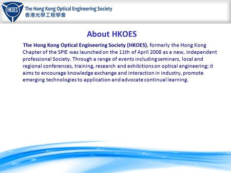 About HKOES The Hong Kong Optical Engineering Society (HKOES), formerly the Hong Kong Chapter of the SPIE was launched on the 11th of April 2008 as a new,