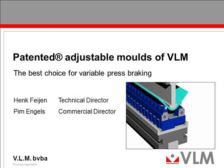 V.L.M. bvba Product presentation 0 Patented® adjustable moulds of VLM The best choice for variable press braking Henk FeijenTechnical Director Pim EngelsCommercial.
