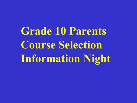 Grade 10 Parents Course Selection Information Night.