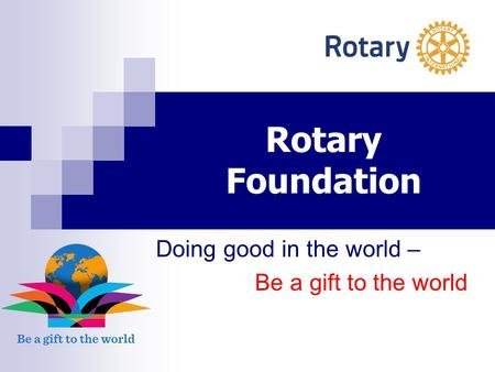Rotary Foundation Doing good in the world – Be a gift to the world.