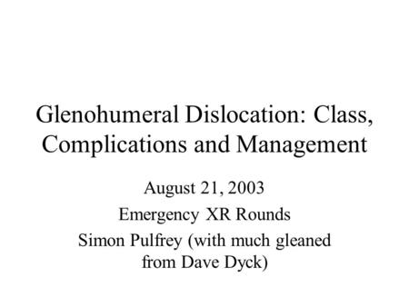 Glenohumeral Dislocation: Class, Complications and Management August 21, 2003 Emergency XR Rounds Simon Pulfrey (with much gleaned from Dave Dyck)
