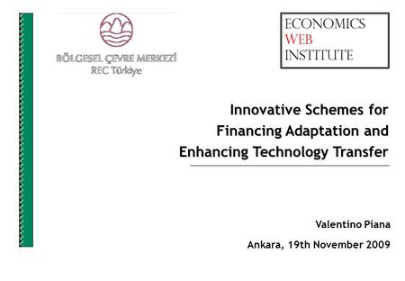 Valentino Piana Ankara, 19th November 2009 Innovative Schemes for Financing Adaptation and Enhancing Technology Transfer.