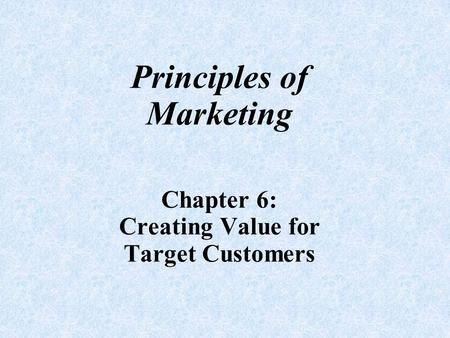 Principles of Marketing Chapter 6: Creating Value for Target Customers.