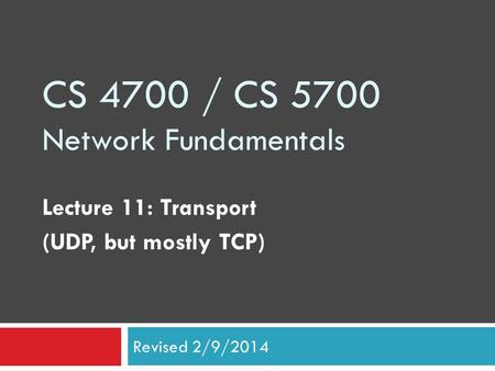 CS 4700 / CS 5700 Network Fundamentals Lecture 11: Transport (UDP, but mostly TCP) Revised 2/9/2014.