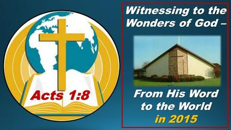 Witnessing to the Wonders of God – From His Word to the World in 2015 Acts 1:8.
