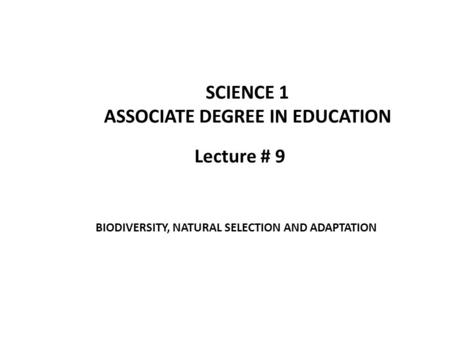 Lecture # 9 SCIENCE 1 ASSOCIATE DEGREE IN EDUCATION BIODIVERSITY, NATURAL SELECTION AND ADAPTATION.