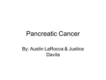 Pancreatic Cancer By: Austin LaRocca & Justice Davila.