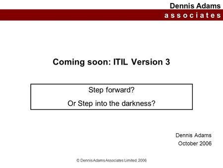 © Dennis Adams Associates Limited, 2006 Coming soon: ITIL Version 3 Dennis Adams October 2006 Dennis Adams a s s o c i a t e s Step forward? Or Step into.