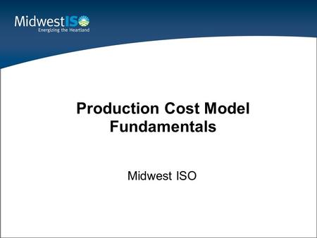 1 Midwest ISO Production Cost Model Fundamentals.