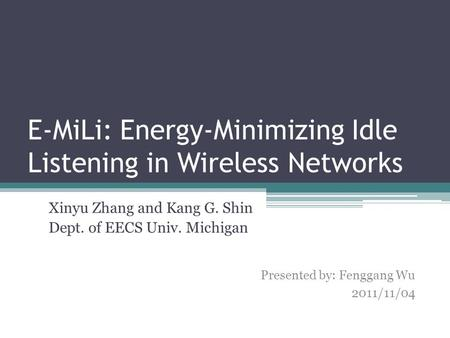 E-MiLi: Energy-Minimizing Idle Listening in Wireless Networks Xinyu Zhang and Kang G. Shin Dept. of EECS Univ. Michigan 1 Presented by: Fenggang Wu 2011/11/04.