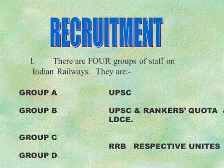 I.There are FOUR groups of staff on Indian Railways. They are:- GROUP AUPSC GROUP BUPSC & RANKERS' QUOTA & LDCE. GROUP C RRB RESPECTIVE UNITES GROUP D.