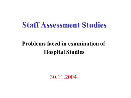 Staff Assessment Studies Problems faced in examination of Hospital Studies 30.11.2004.
